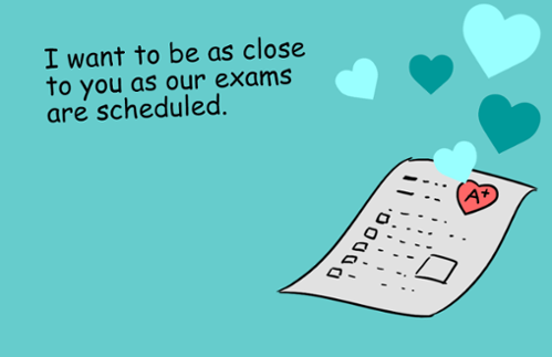 I want to be as close to you as our final exams are scheduled.