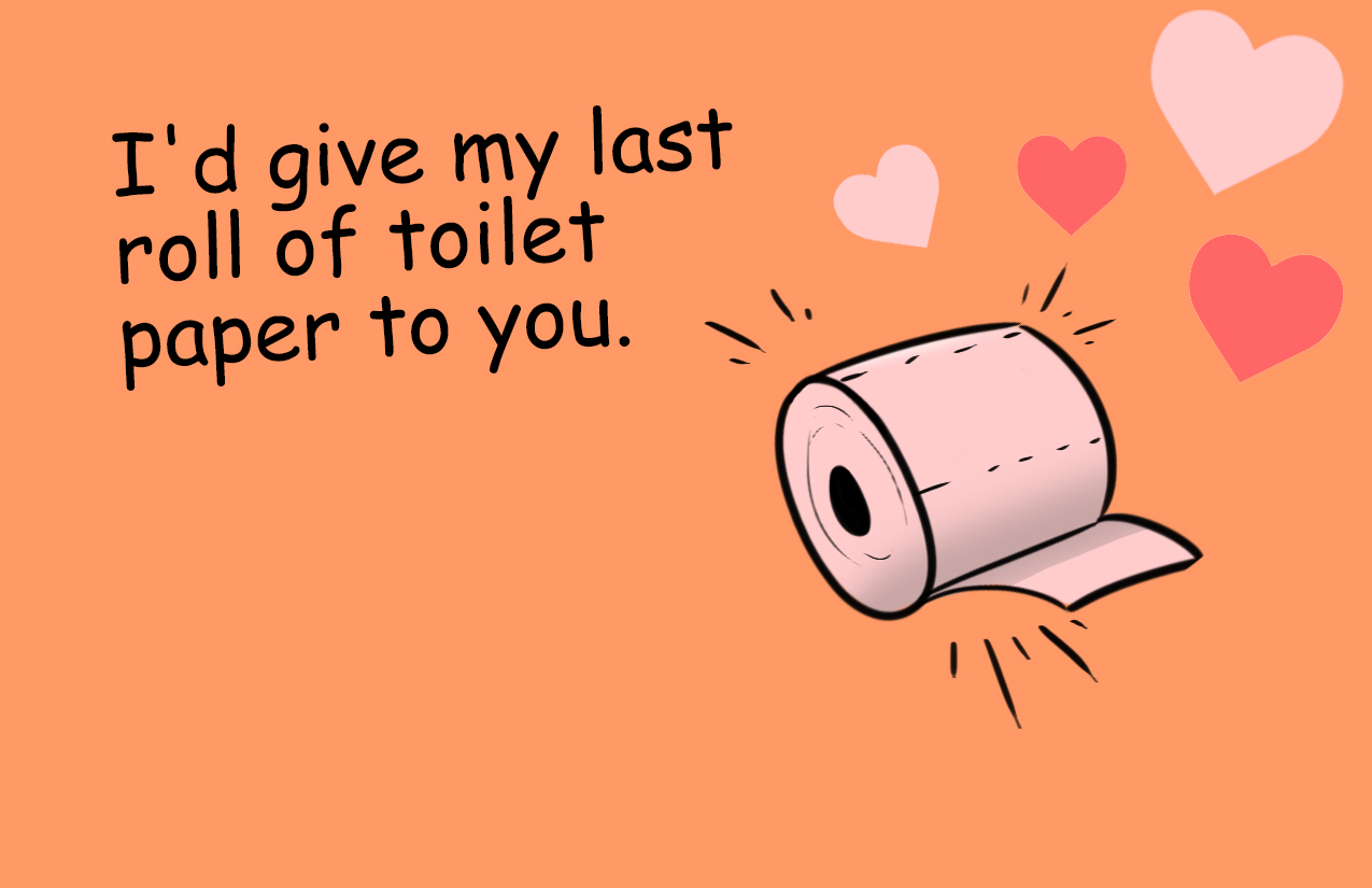 I'd give my last roll of toilet paper to you.