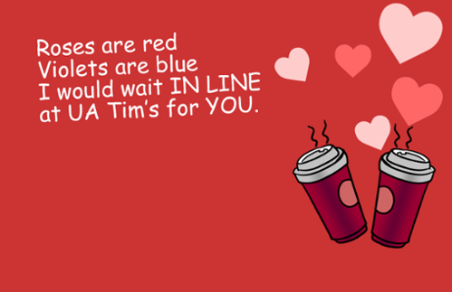 Roses are red, violets are blue, I would wait in line at UA Tim's for you.