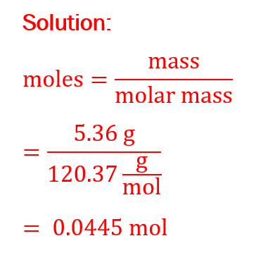 moles=mass/(molar mass) =(5.36 g)/(120.37 g/mol) = 0.0445 mol